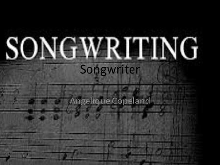 Songwriter Angelique Copeland. What is a songwriter A songwriter is an individual who writes songs. Although songwriters of the past commonly composed,