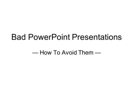 Bad PowerPoint Presentations — How To Avoid Them —