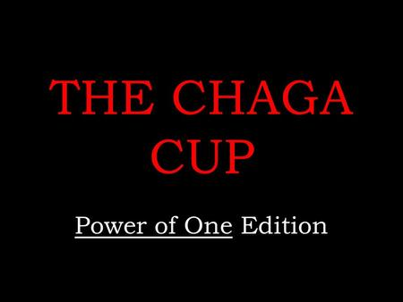 THE CHAGA CUP Power of One Edition. Rules No name calling No whining  No use of any notes Remember to keep your voices low when discussing answers amongst.