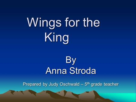 Wings for the King By Anna Stroda Prepared by Judy Oschwald – 5 th grade teacher.