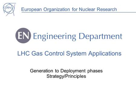 European Organization for Nuclear Research LHC Gas Control System Applications Generation to Deployment phases Strategy/Principles.