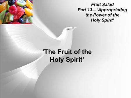 Fruit Salad Part 13 – 'Appropriating the Power of the Holy Spirit' 'The Fruit of the Holy Spirit'