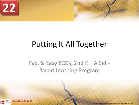 © 2013 The McGraw-Hill Companies, Inc. All rights reserved. 1 Fast & Easy ECGs, 2E Putting It All Together Fast & Easy ECGs, 2nd E – A Self- Paced Learning.