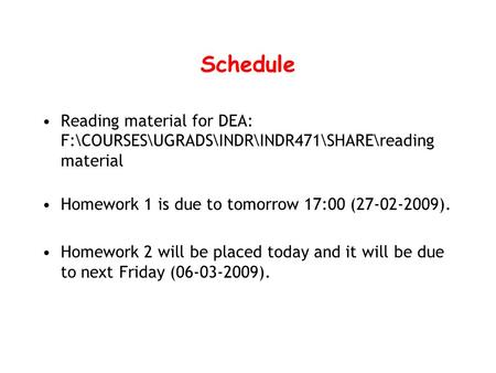 Schedule Reading material for DEA: F:\COURSES\UGRADS\INDR\INDR471\SHARE\reading material Homework 1 is due to tomorrow 17:00 (27-02-2009). Homework 2 will.