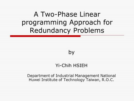 A Two-Phase Linear programming Approach for Redundancy Problems by Yi-Chih HSIEH Department of Industrial Management National Huwei Institute of Technology.