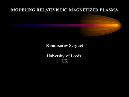 MODELING RELATIVISTIC MAGNETIZED PLASMA Komissarov Serguei University of Leeds UK.