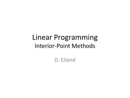 Linear Programming Interior-Point Methods D. Eiland.