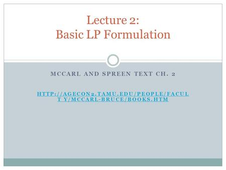 MCCARL AND SPREEN TEXT CH. 2  T Y/MCCARL-BRUCE/BOOKS.HTM Lecture 2: Basic LP Formulation.