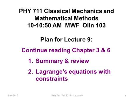 9/14/2015PHY 711 Fall 2015 -- Lecture 91 PHY 711 Classical Mechanics and Mathematical Methods 10-10:50 AM MWF Olin 103 Plan for Lecture 9: Continue reading.