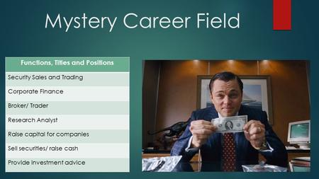 Mystery Career Field Functions, Titles and Positions Security Sales and Trading Corporate Finance Broker/ Trader Research Analyst Raise capital for companies.