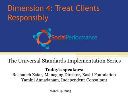 Dimension 4: Treat Clients Responsibly Today's speakers: Roshaneh Zafar, Managing Director, Kashf Foundation Yamini Annadanam, Independent Consultant The.