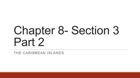 Chapter 8- Section 3 Part 2 THE CARIBBEAN ISLANDS.