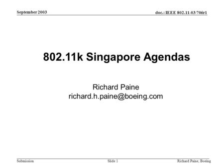 Doc.: IEEE 802.11-03/706r1 Submission September 2003 Richard Paine, BoeingSlide 1 802.11k Singapore Agendas Richard Paine