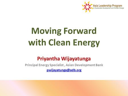 Moving Forward with Clean Energy Priyantha Wijayatunga Principal Energy Specialist, Asian Development Bank