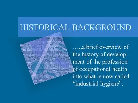 "HISTORICAL BACKGROUND …..a brief overview of the history of develop- ment of the profession of occupational health into what is now called ""industrial."
