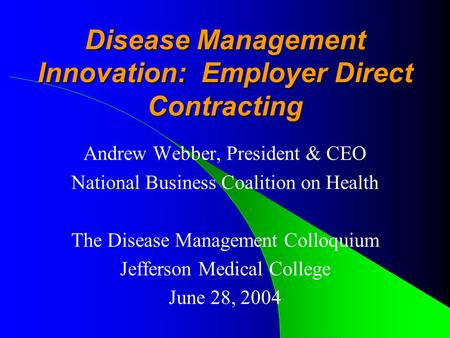 Disease Management Innovation: Employer Direct Contracting Andrew Webber, President & CEO National Business Coalition on Health The Disease Management.