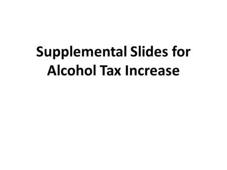 Supplemental Slides for Alcohol Tax Increase. What is alcohol? An intoxicating ingredient found in beer, wine, toddy and other liquor. Produced by the.