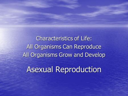 Asexual Reproduction Characteristics of Life: All Organisms Can Reproduce All Organisms Grow and Develop.