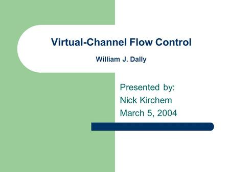 Virtual-Channel Flow Control William J. Dally Presented by: Nick Kirchem March 5, 2004.