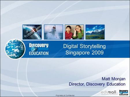 Proprietary & Confidential Digital Storytelling Singapore 2009 Matt Monjan Director, Discovery Education.