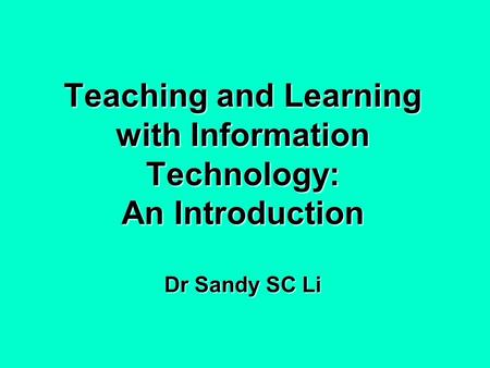 Teaching and Learning with Information Technology: An Introduction Dr Sandy SC Li.