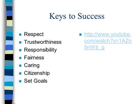 Keys to Success n Respect n Trustworthiness n Responsibility n Fairness n Caring n Citizenship n Set Goals n  com/watch?v=1AZn 5nWIj_g.