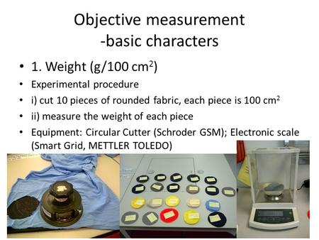 Objective measurement -basic characters 1. Weight (g/100 cm 2 ) Experimental procedure i) cut 10 pieces of rounded fabric, each piece is 100 cm 2 ii) measure.