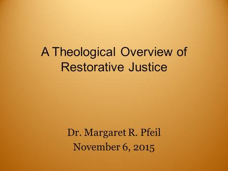 A Theological Overview of Restorative Justice Dr. Margaret R. Pfeil November 6, 2015.