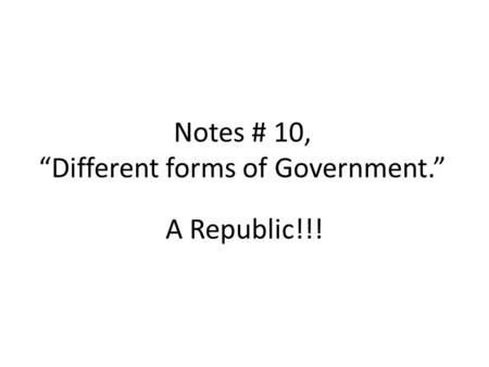 "Notes # 10, ""Different forms of Government."" A Republic!!!"