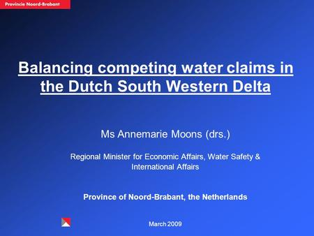 Balancing competing water claims in the Dutch South Western Delta Ms Annemarie Moons (drs.) Regional Minister for Economic Affairs, Water Safety & International.