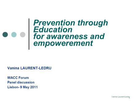 Vanina Laurent-Ledru Prevention through Education for awareness and empowerement Vanina LAURENT-LEDRU WACC Forum Panel discussion Lisbon- 9 May 2011 1.