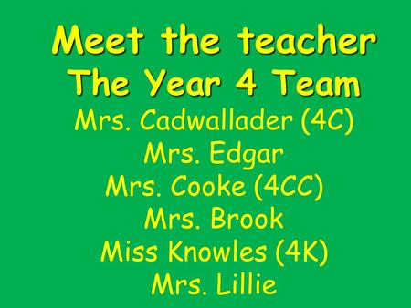 Meet the teacher The Year 4 Team Meet the teacher The Year 4 Team Mrs. Cadwallader (4C) Mrs. Edgar Mrs. Cooke (4CC) Mrs. Brook Miss Knowles (4K) Mrs. Lillie.