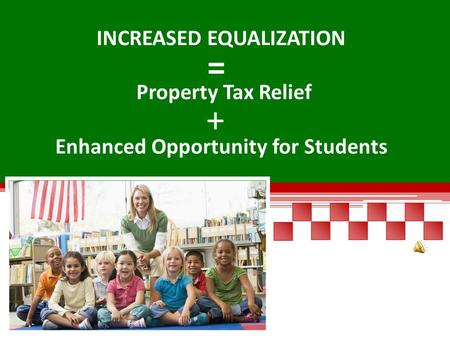 INCREASED EQUALIZATION Property Tax Relief Enhanced Opportunity for Students + =