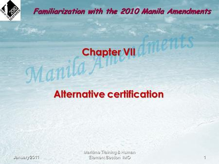 Chapter VII Alternative certification January 20111 Maritime Training & Human Element Section IMO Familiarization with the 2010 Manila Amendments.