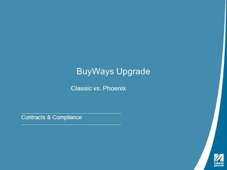 Presentation Title | May 4, 2009 BuyWays Upgrade Classic vs. Phoenix Contracts & Compliance.