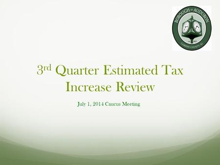3 rd Quarter Estimated Tax Increase Review July 1, 2014 Caucus Meeting.