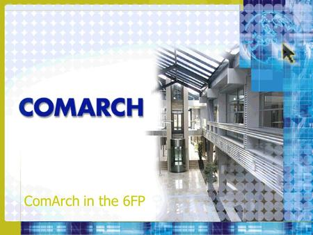 ComArch in the 6FP. ComArch Key Facts –Polish software house and system integrator –Proprietary cutting-edge products –Diversification: Telecommunications,