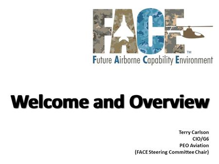 Welcome and Overview Terry Carlson CIO/G6 PEO Aviation (FACE Steering Committee Chair)