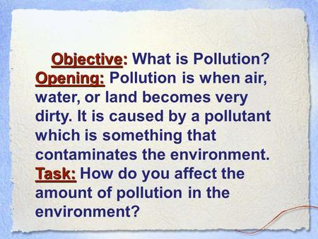 Objective: Objective: What is Pollution? Opening: Opening: Pollution is when air, water, or land becomes very dirty. It is caused by a pollutant which.