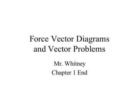 Force Vector Diagrams and Vector Problems Mr. Whitney Chapter 1 End.