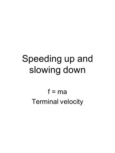 Speeding up and slowing down f = ma Terminal velocity.
