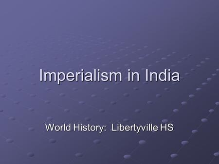 Imperialism in India World History: Libertyville HS.