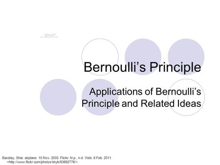 Bernoulli's Principle Applications of Bernoulli's Principle and Related Ideas Barzilay, Shai. airplane. 10 Nov. 2005. Flickr. N.p., n.d. Web. 8 Feb. 2011..