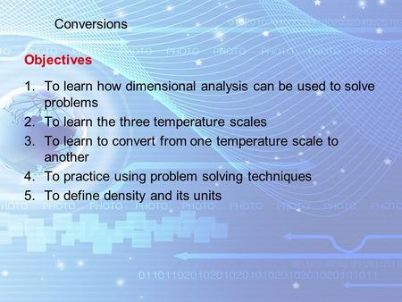 1.To learn how dimensional analysis can be used to solve problems 2.To learn the three temperature scales 3.To learn to convert from one temperature scale.