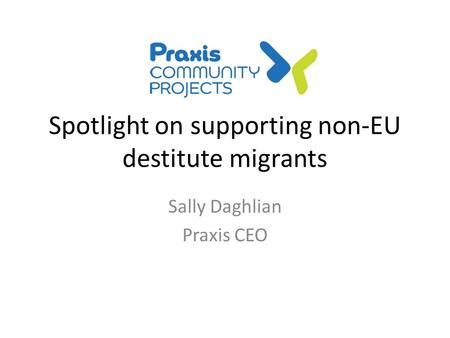 Spotlight on supporting non-EU destitute migrants Sally Daghlian Praxis CEO.