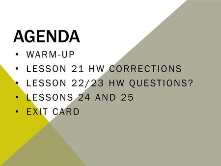 AGENDA WARM-UP LESSON 21 HW CORRECTIONS LESSON 22/23 HW QUESTIONS? LESSONS 24 AND 25 EXIT CARD.