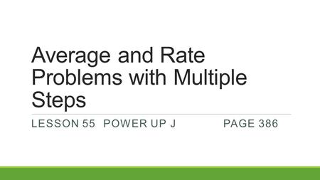 Average and Rate Problems with Multiple Steps LESSON 55POWER UP JPAGE 386.