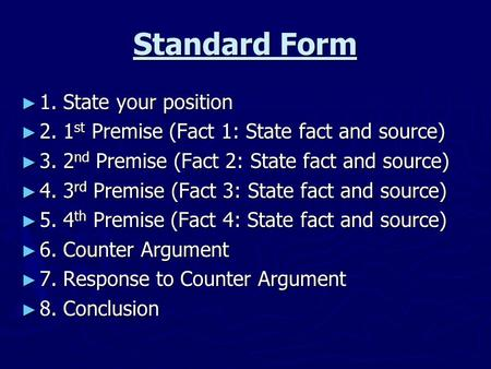 Standard Form ► 1. State your position ► 2. 1 st Premise (Fact 1: State fact and source) ► 3. 2 nd Premise (Fact 2: State fact and source) ► 4. 3 rd Premise.