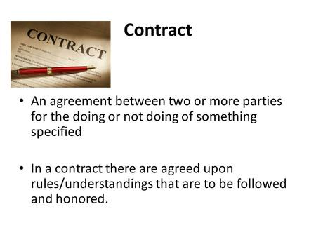 Contract An agreement between two or more parties for the doing or not doing of something specified In a contract there are agreed upon rules/understandings.
