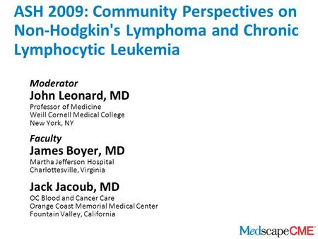 ASH 2009: Community Perspectives on Non-Hodgkin's Lymphoma and Chronic Lymphocytic Leukemia Moderator John Leonard, MD Professor of Medicine Weill Cornell.